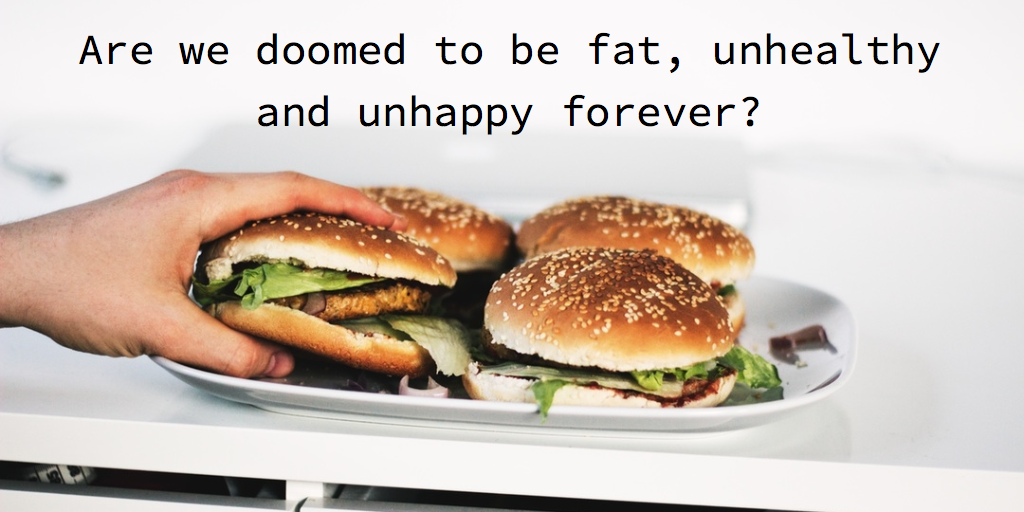 are we doomed to be fat, unhealthy and unhappy forever